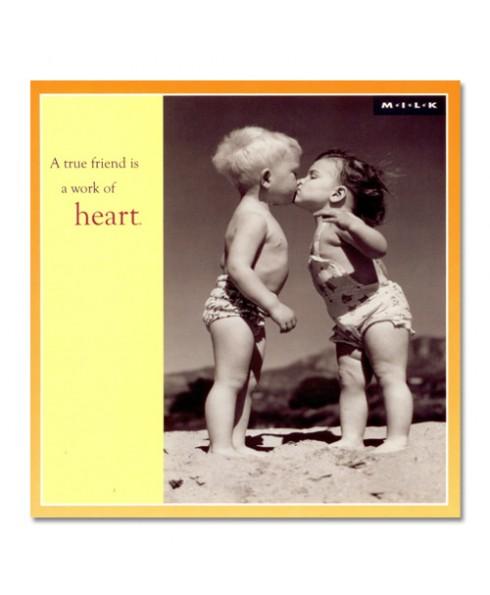 A true friend is a work of heart.